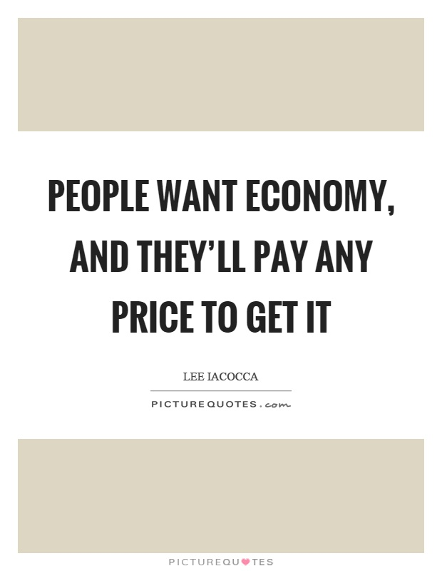 People want economy, and they'll pay any price to get it Picture Quote #1