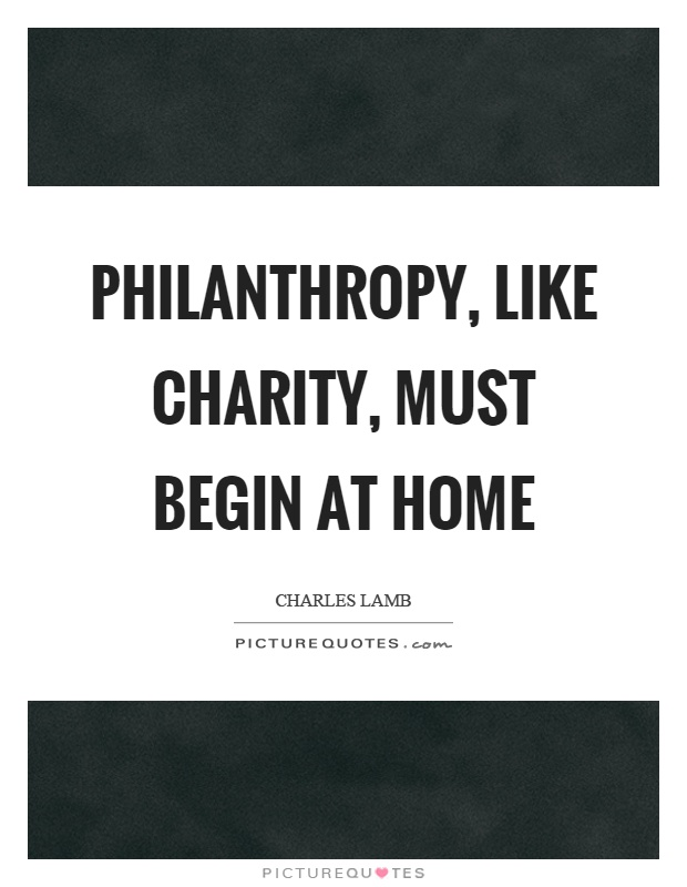 Philanthropy, like charity, must begin at home Picture Quote #1