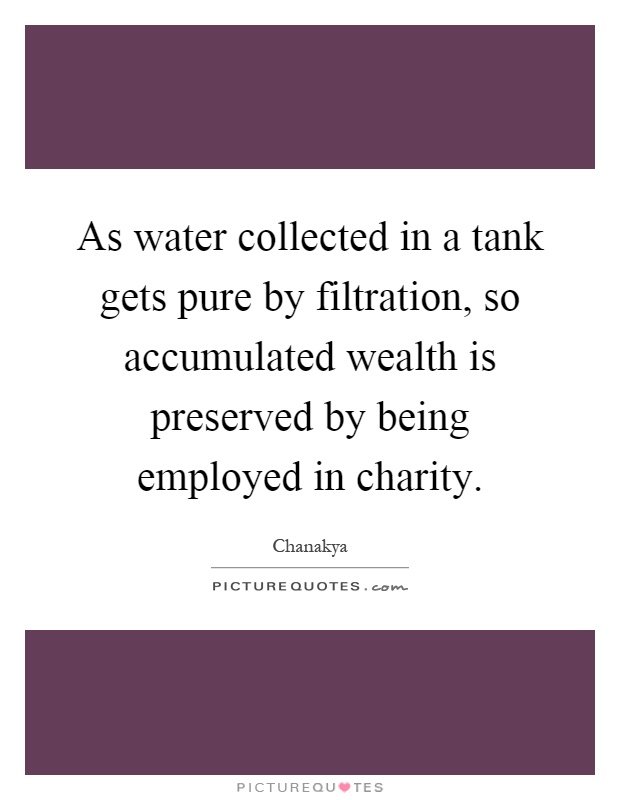 As water collected in a tank gets pure by filtration, so accumulated wealth is preserved by being employed in charity Picture Quote #1