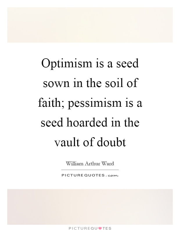 Optimism is a seed sown in the soil of faith; pessimism is a seed hoarded in the vault of doubt Picture Quote #1