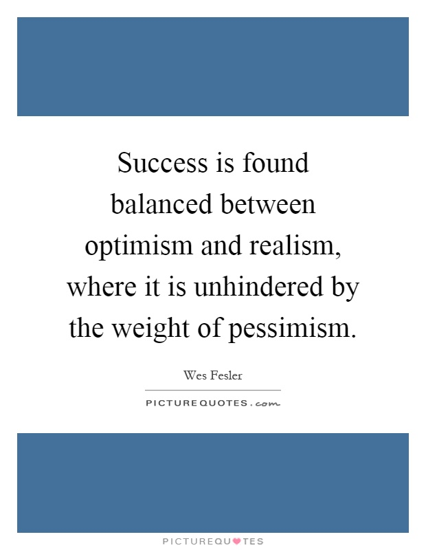 Success is found balanced between optimism and realism, where it is unhindered by the weight of pessimism Picture Quote #1