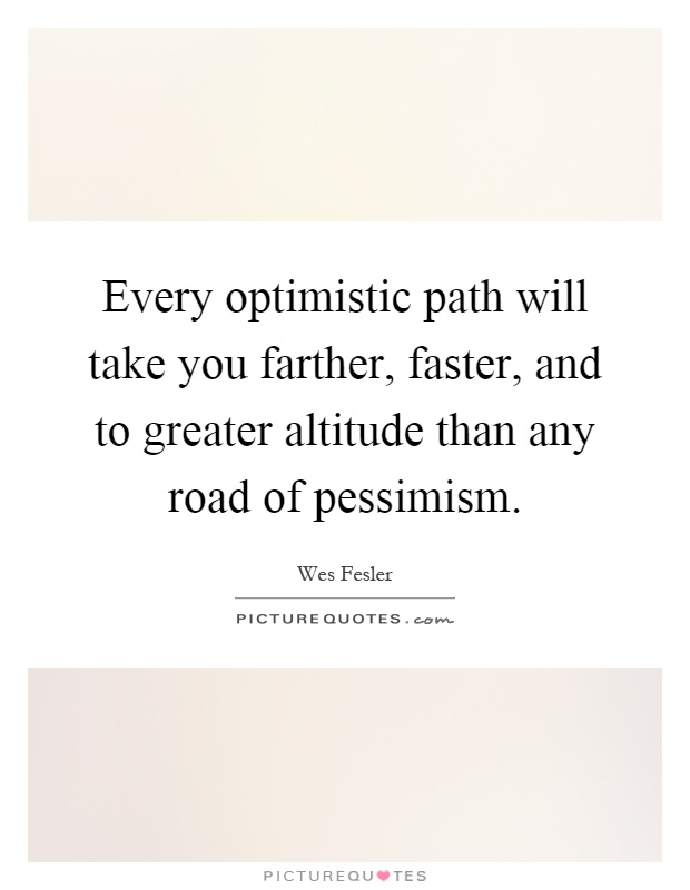 Every optimistic path will take you farther, faster, and to greater altitude than any road of pessimism Picture Quote #1