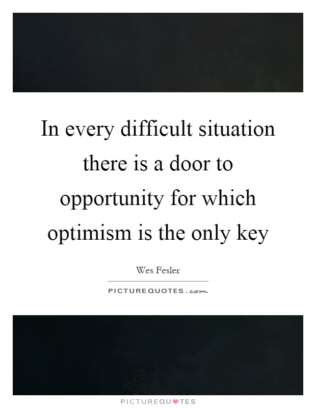 In every difficult situation there is a door to opportunity for which optimism is the only key Picture Quote #1