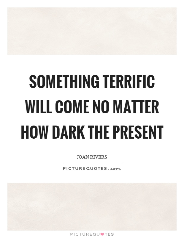 Something terrific will come no matter how dark the present Picture Quote #1