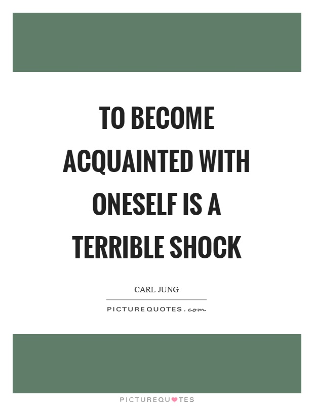To become acquainted with oneself is a terrible shock Picture Quote #1