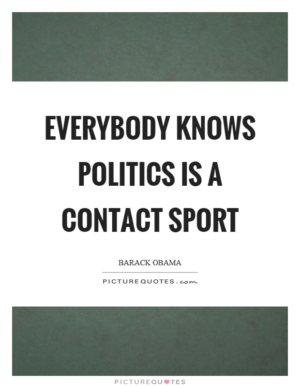 Everybody knows politics is a contact sport Picture Quote #1