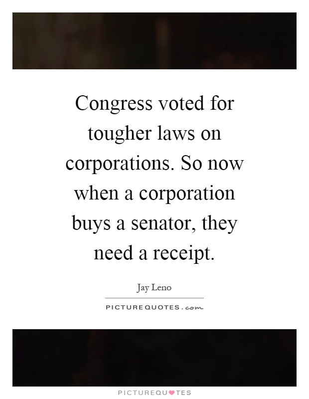 Congress voted for tougher laws on corporations. So now when a corporation buys a senator, they need a receipt Picture Quote #1
