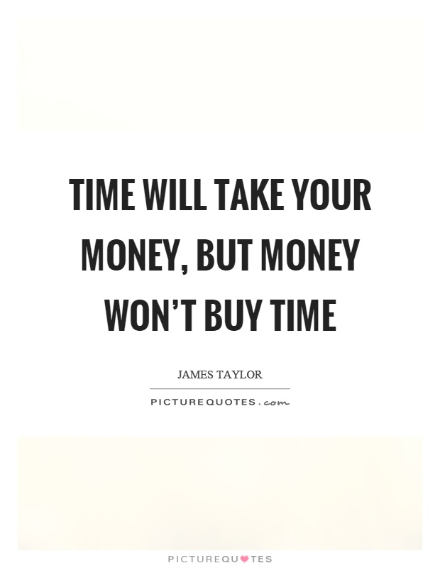 Time will take your money, but money won't buy time Picture Quote #1