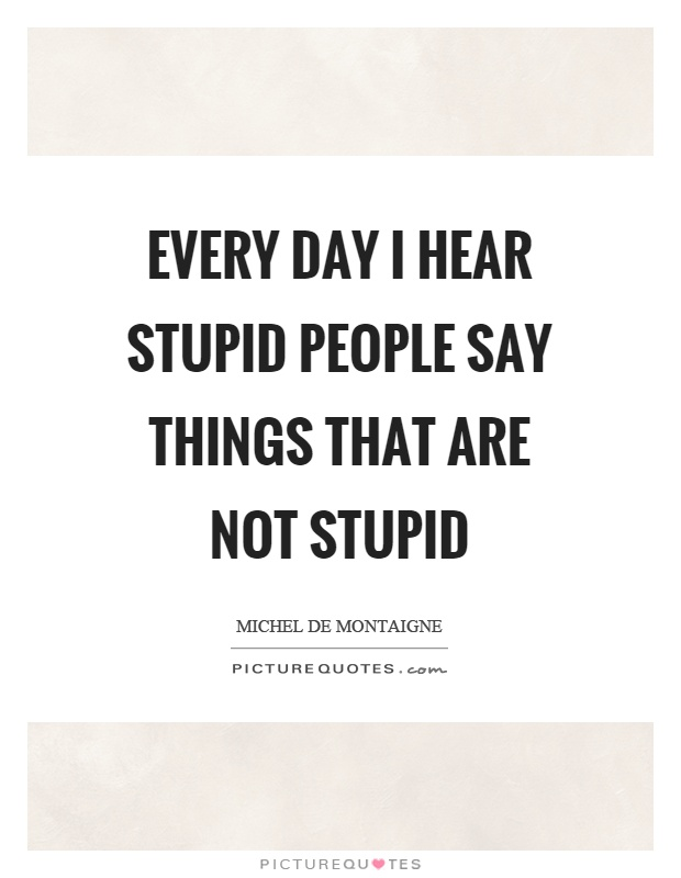Every day I hear stupid people say things that are not stupid Picture Quote #1