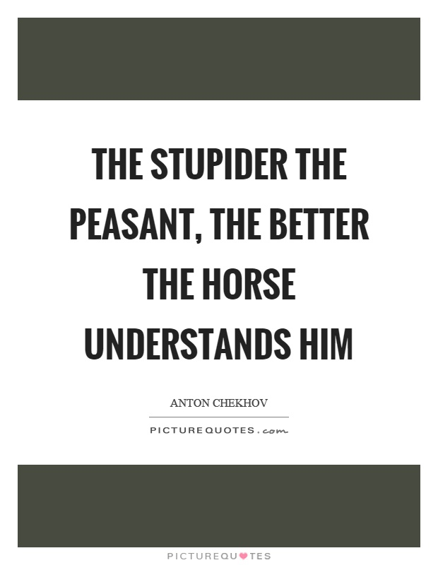 The stupider the peasant, the better the horse understands him Picture Quote #1
