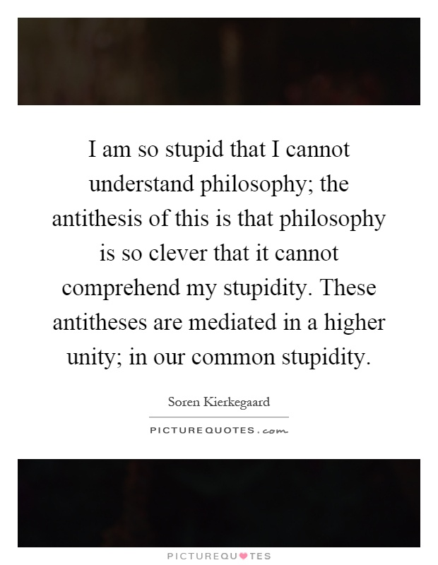 I am so stupid that I cannot understand philosophy; the antithesis of this is that philosophy is so clever that it cannot comprehend my stupidity. These antitheses are mediated in a higher unity; in our common stupidity Picture Quote #1
