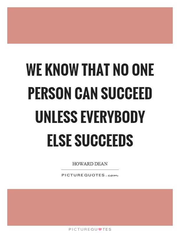 We know that no one person can succeed unless everybody else succeeds Picture Quote #1