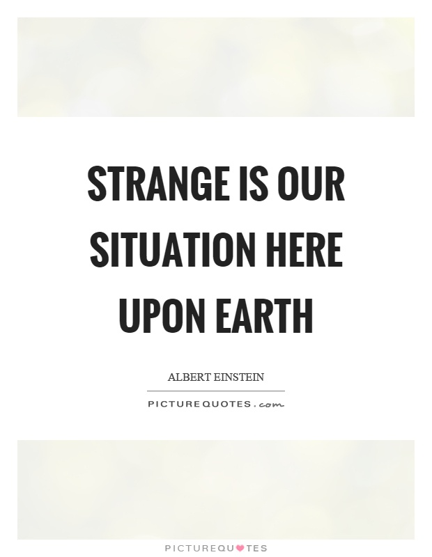 Strange is our situation here upon earth Picture Quote #1