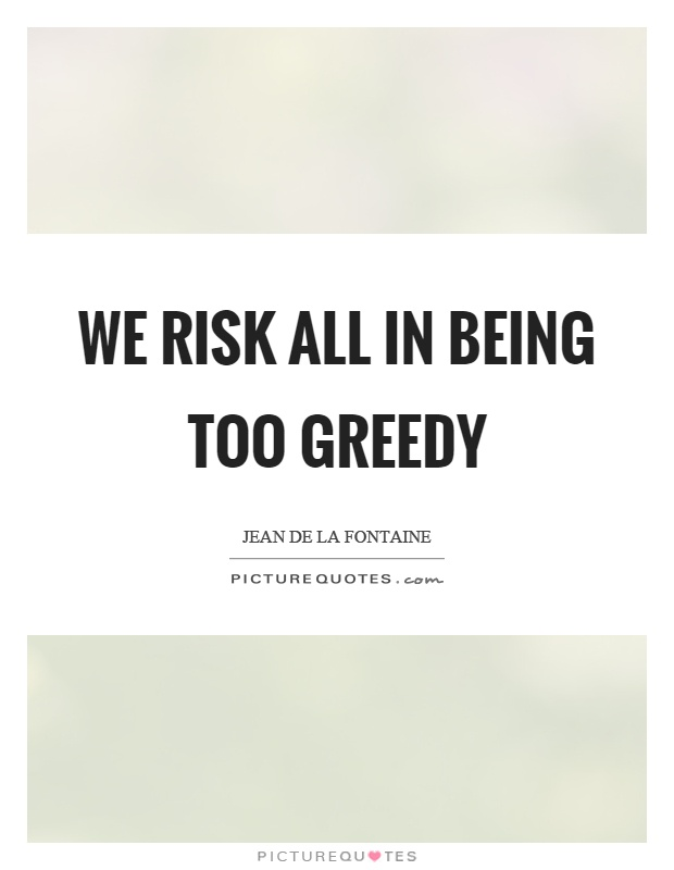 We risk all in being too greedy Picture Quote #1