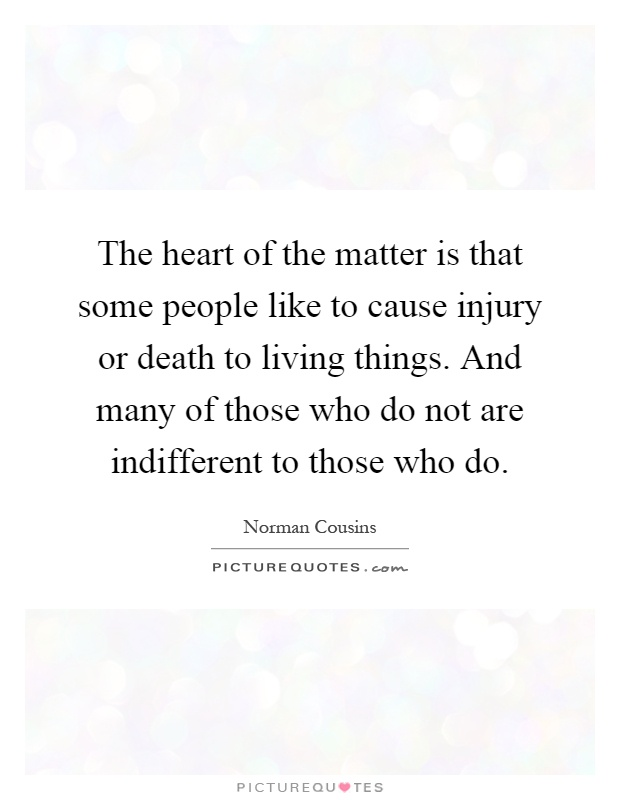 The heart of the matter is that some people like to cause injury or death to living things. And many of those who do not are indifferent to those who do Picture Quote #1