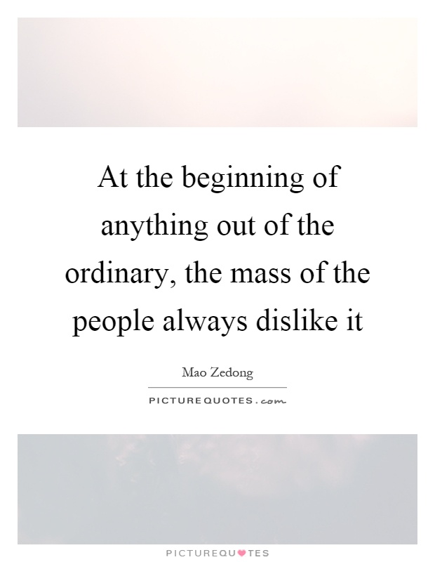 At the beginning of anything out of the ordinary, the mass of the people always dislike it Picture Quote #1
