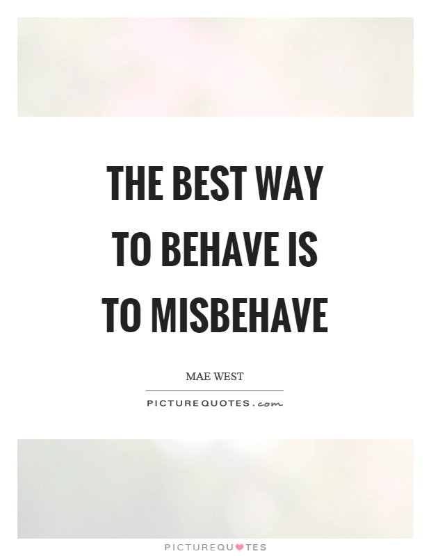 The best way to behave is to misbehave Picture Quote #1