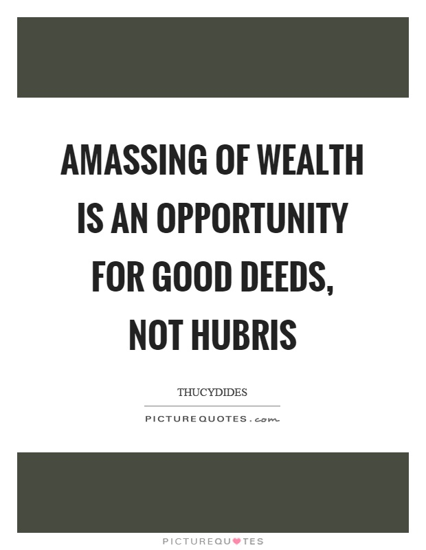 Amassing of wealth is an opportunity for good deeds, not hubris Picture Quote #1