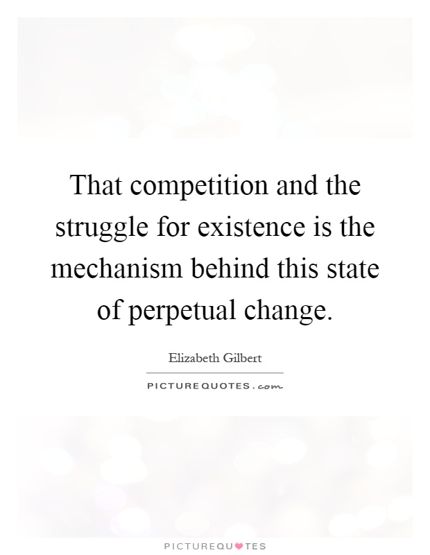 That competition and the struggle for existence is the mechanism behind this state of perpetual change Picture Quote #1