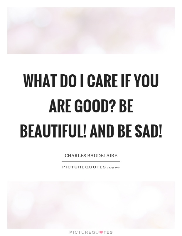 What do I care if you are good? Be beautiful! and be sad! Picture Quote #1