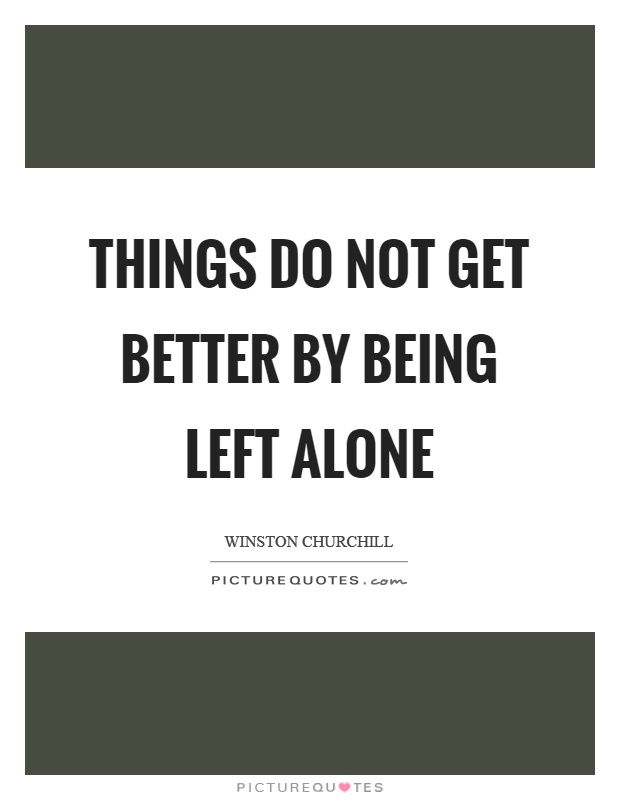 Things do not get better by being left alone Picture Quote #1