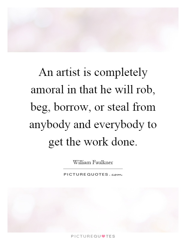 An artist is completely amoral in that he will rob, beg, borrow, or steal from anybody and everybody to get the work done Picture Quote #1