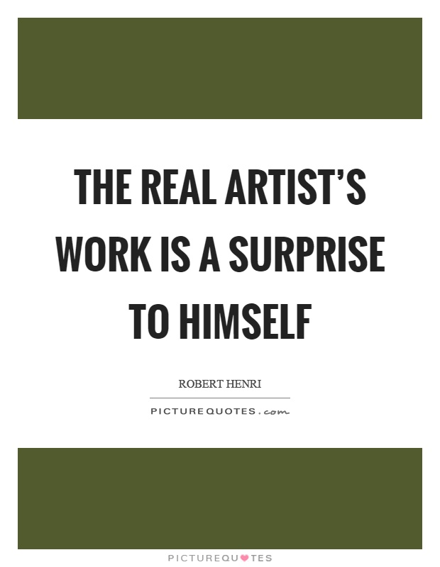 The real artist's work is a surprise to himself Picture Quote #1