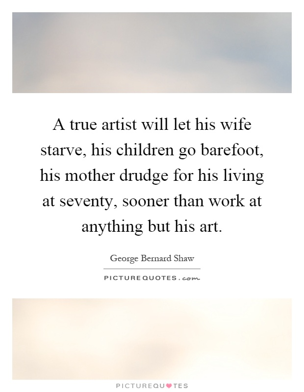 A true artist will let his wife starve, his children go barefoot, his mother drudge for his living at seventy, sooner than work at anything but his art Picture Quote #1