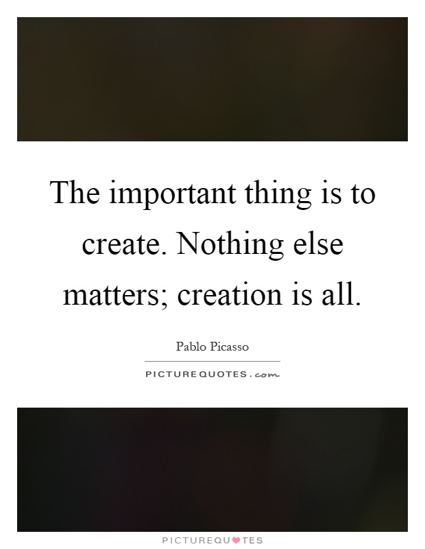 The important thing is to create. Nothing else matters ...