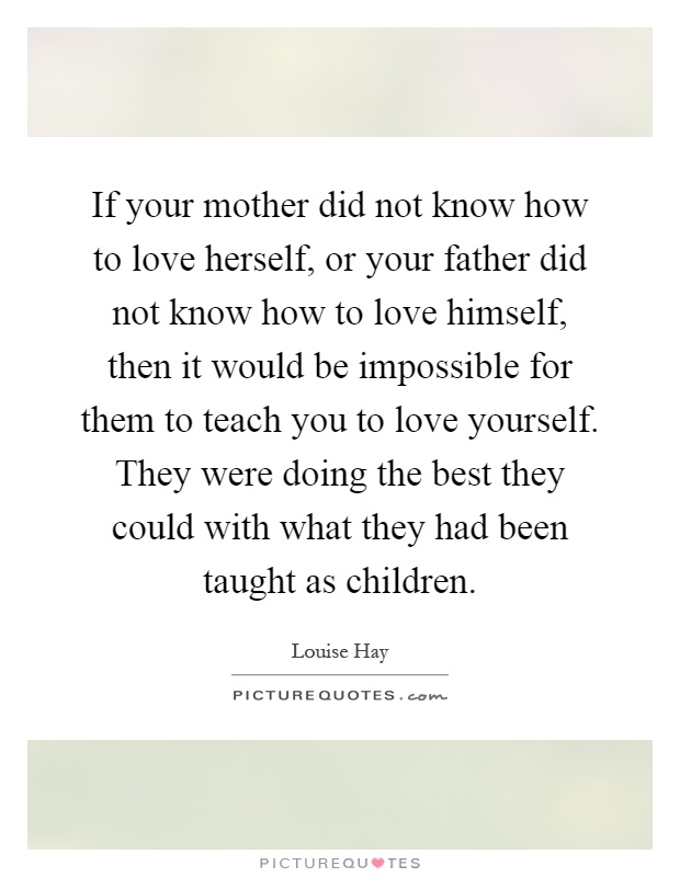 If your mother did not know how to love herself, or your father did not know how to love himself, then it would be impossible for them to teach you to love yourself. They were doing the best they could with what they had been taught as children Picture Quote #1