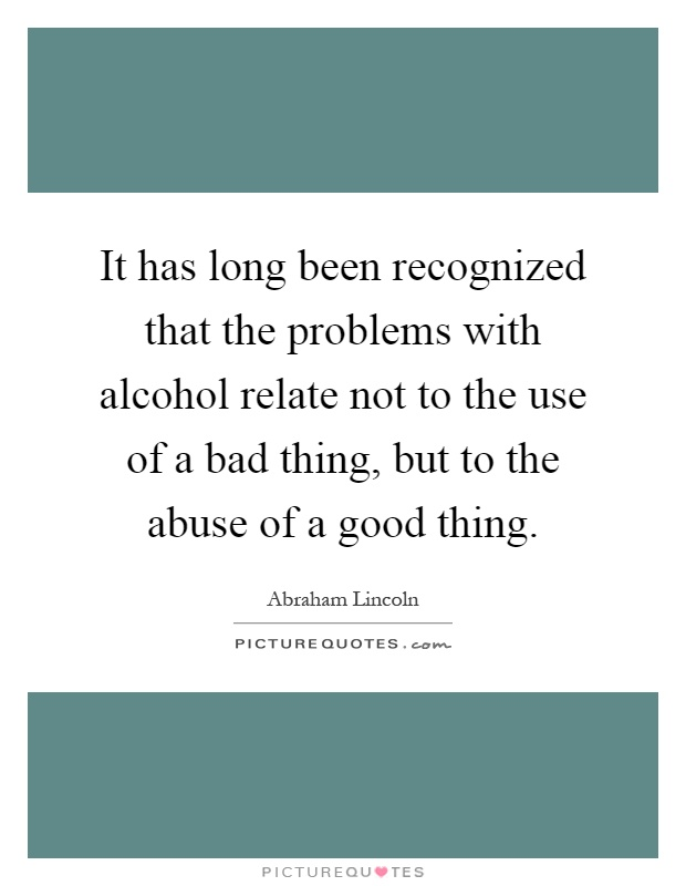 It has long been recognized that the problems with alcohol relate not to the use of a bad thing, but to the abuse of a good thing Picture Quote #1