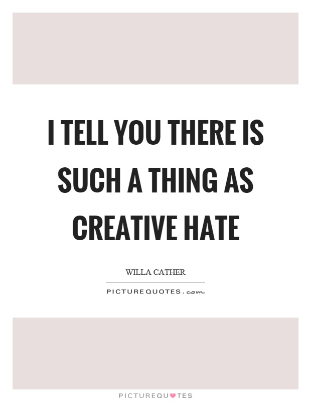 I tell you there is such a thing as creative hate Picture Quote #1