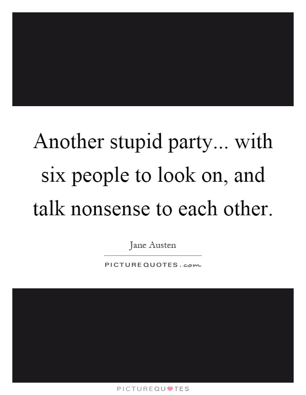 Another stupid party... with six people to look on, and talk nonsense to each other Picture Quote #1