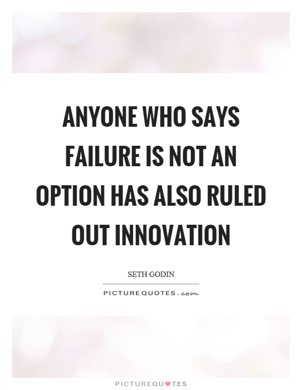 Anyone who says failure is not an option has also ruled out innovation Picture Quote #1