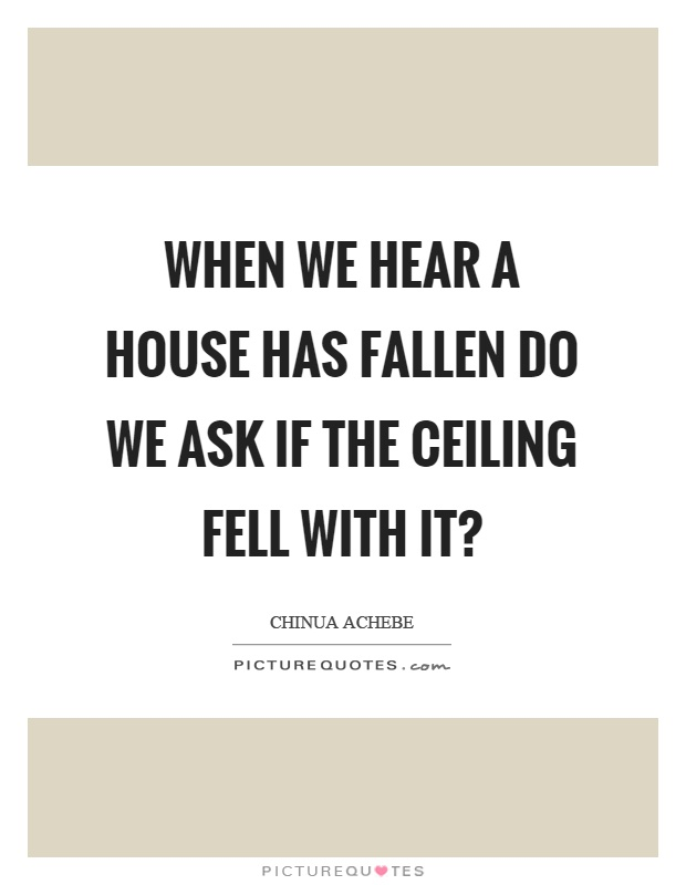 When we hear a house has fallen do we ask if the ceiling fell with it? Picture Quote #1