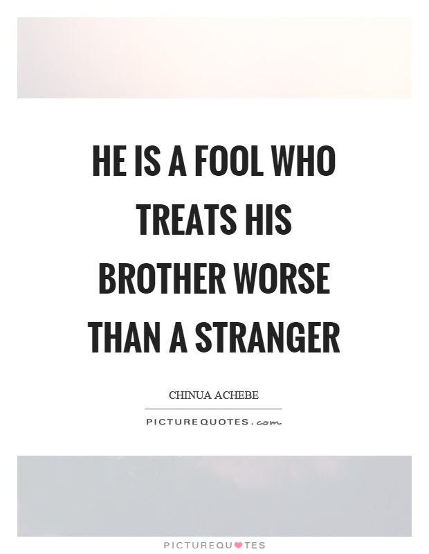 He is a fool who treats his brother worse than a stranger Picture Quote #1