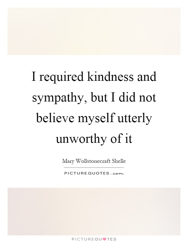 I required kindness and sympathy, but I did not believe myself utterly unworthy of it Picture Quote #1