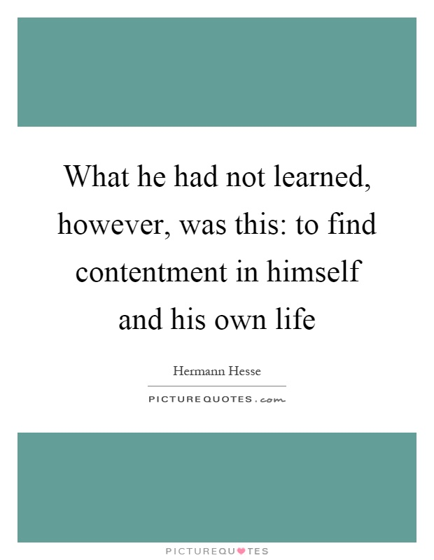 What he had not learned, however, was this: to find contentment in himself and his own life Picture Quote #1