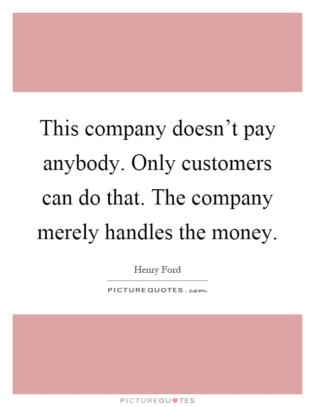 This company doesn't pay anybody. Only customers can do that. The company merely handles the money Picture Quote #1