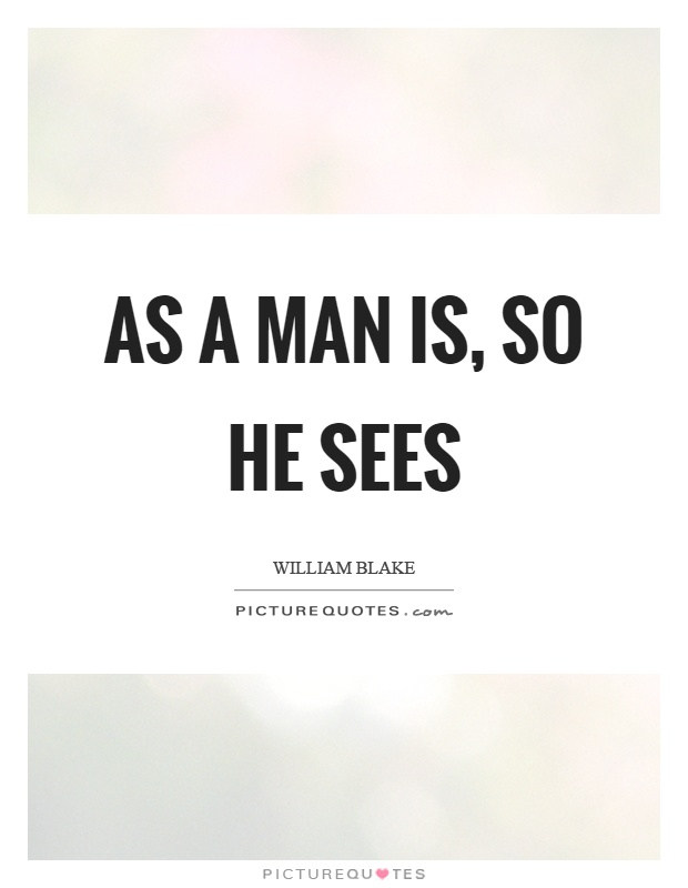 As a man is, so he sees Picture Quote #1