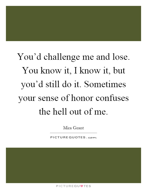 You'd challenge me and lose. You know it, I know it, but you'd still do it. Sometimes your sense of honor confuses the hell out of me Picture Quote #1