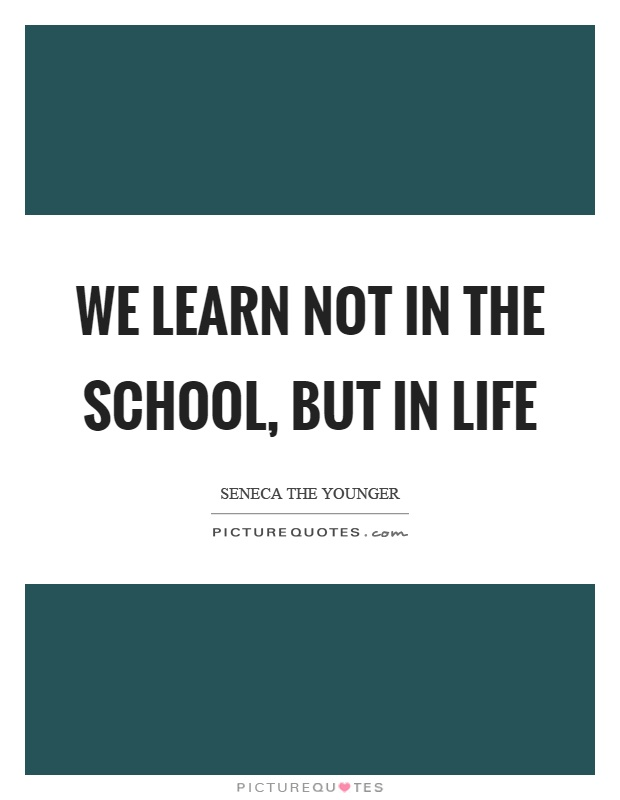 We learn not in the school, but in life Picture Quote #1
