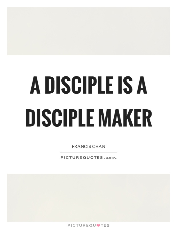 A disciple is a disciple maker Picture Quote #1