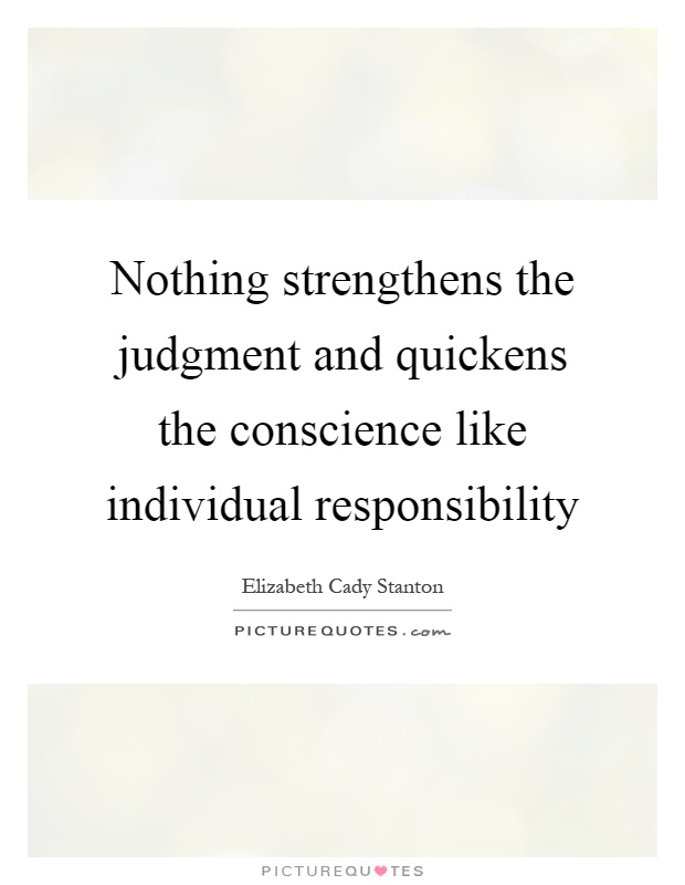 Nothing strengthens the judgment and quickens the conscience like individual responsibility Picture Quote #1