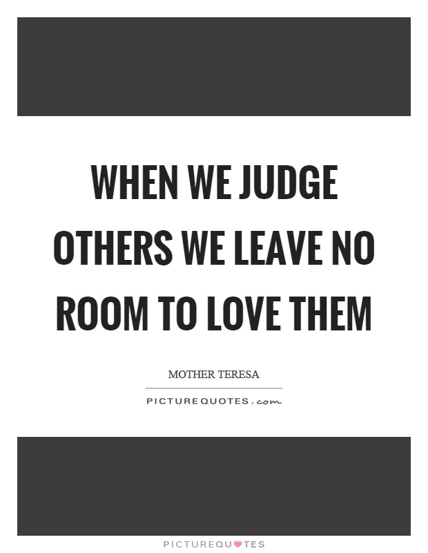 When we judge others we leave no room to love them Picture Quote #1
