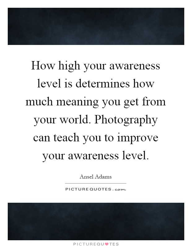 How high your awareness level is determines how much meaning you get from your world. Photography can teach you to improve your awareness level Picture Quote #1