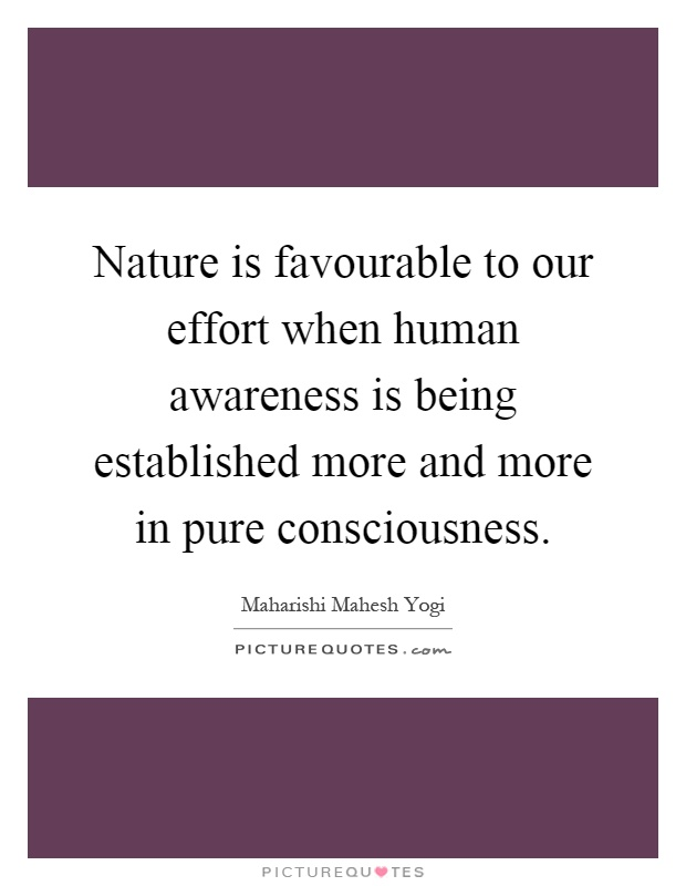 Nature is favourable to our effort when human awareness is being established more and more in pure consciousness Picture Quote #1