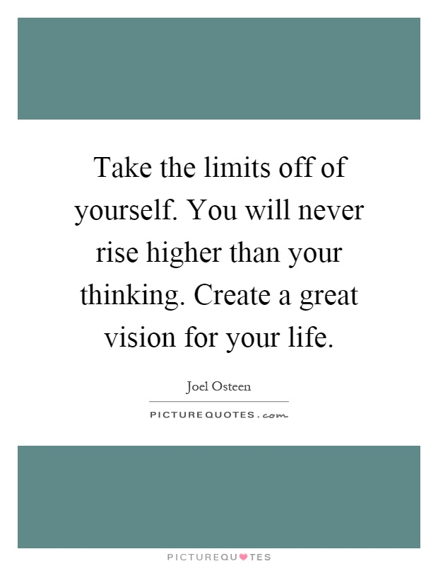 Take the limits off of yourself. You will never rise higher than your thinking. Create a great vision for your life Picture Quote #1