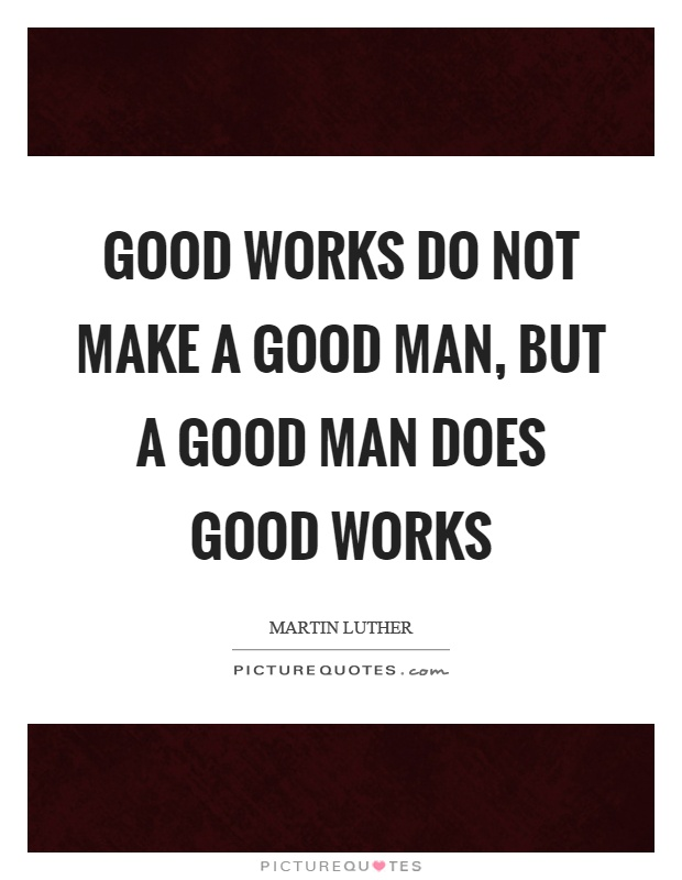 Good works do not make a good man, but a good man does good works Picture Quote #1