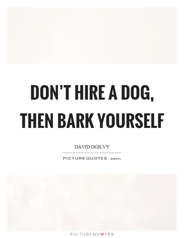 Don't hire a dog, then bark yourself Picture Quote #1